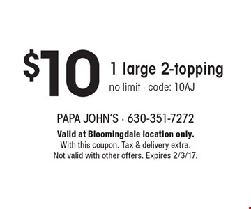 $10 1 large 2-topping. No limit. Code: 10AJ. Valid at Bloomingdale location only. With this coupon. Tax & delivery extra. Not valid with other offers. Expires 2/3/17.