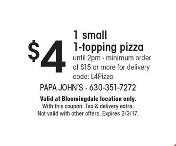 $4 1 small 1-topping pizza. Until 2pm. Minimum order of $15 or more for delivery. Code: L4Pizza. Valid at Bloomingdale location only. With this coupon. Tax & delivery extra. Not valid with other offers. Expires 2/3/17.