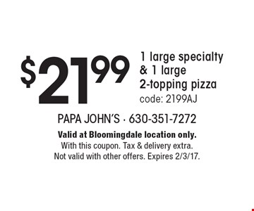 $21.99 1 large specialty & 1 large 2-topping pizza. Code: 2199AJ. Valid at Bloomingdale location only. With this coupon. Tax & delivery extra. Not valid with other offers. Expires 2/3/17.