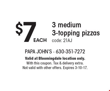 $7 EACH 3 medium 3-topping. pizzas code: 21AJ. Valid at Bloomingdale location only. With this coupon. Tax & delivery extra. Not valid with other offers. Expires 3-10-17.
