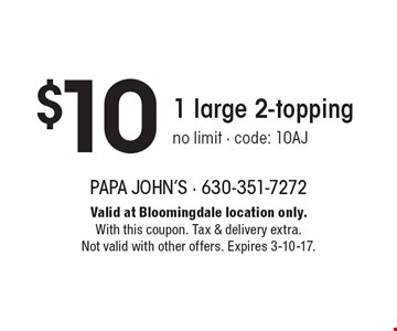 $10 1 large 2-topping. No limit - code: 10AJ. Valid at Bloomingdale location only. With this coupon. Tax & delivery extra. Not valid with other offers. Expires 3-10-17.