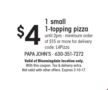 $4 1 small 1-topping pizza. Until 2pm - minimum order of $15 or more for delivery code: L4Pizza. Valid at Bloomingdale location only. With this coupon. Tax & delivery extra. Not valid with other offers. Expires 3-10-17.