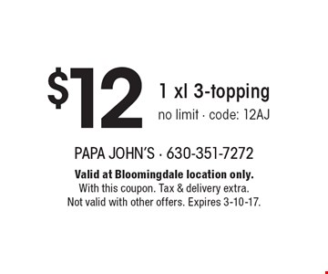 $12 1 xl 3-topping. No limit - code: 12AJ. Valid at Bloomingdale location only. With this coupon. Tax & delivery extra. Not valid with other offers. Expires 3-10-17.