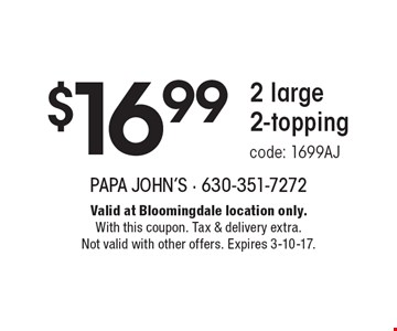 $16.99 2 large 2-topping. Code: 1699AJ. Valid at Bloomingdale location only. With this coupon. Tax & delivery extra. Not valid with other offers. Expires 3-10-17.
