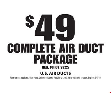 $49 complete AIR duct package, REG. PRICE $225. Restrictions apply to all services. Unlimited vents. Regularly $225. Valid with this coupon. Expires 5/5/17.