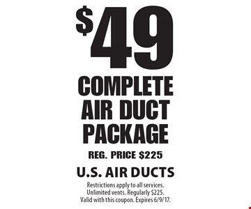$49 Complete Air Duct Package Reg. Price $225. Restrictions apply to all services. Unlimited vents. Regularly $225. Valid with this coupon. Expires 6/9/17.