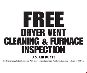FREE DRYER VENT CLEANING & FURNACE INSPECTION. Restrictions apply to all services. With every air duct package. Valid with this coupon. Expires 8/11/17.
