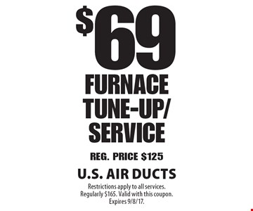 $69 Furnace Tune-up/Service. Reg. Price $125. Restrictions apply to all services. Regularly $165. Valid with this coupon. Expires 9/8/17.