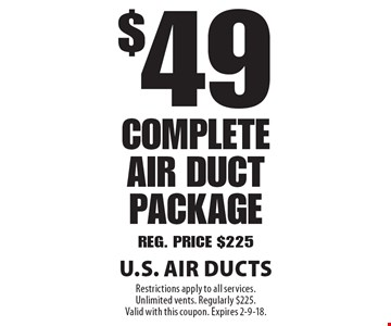 $49 Complete Air Duct Package Reg. Price $225. Restrictions apply to all services. Unlimited vents. Regularly $225. Valid with this coupon. Expires 2-9-18.