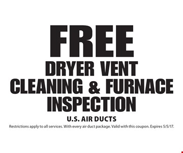 FREE DRYER VENT CLEANING & FURNACE INSPECTION. Restrictions apply to all services. With every air duct package. Valid with this coupon. Expires 5/5/17.