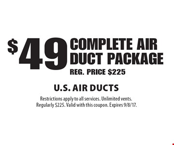 $49 complete AIR duct package. REG. PRICE $225. Restrictions apply to all services. Unlimited vents. Regularly $225. Valid with this coupon. Expires 9/8/17.