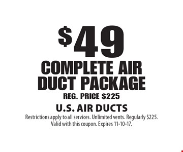 $49 complete AIR duct packageREG. PRICE $225. Restrictions apply to all services. Unlimited vents. Regularly $225. Valid with this coupon. Expires 11-10-17.