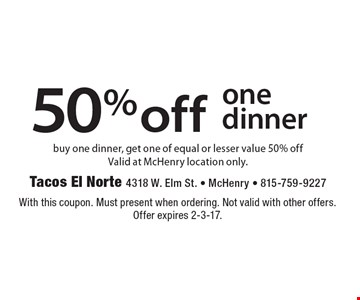 50% off one dinner. Buy one dinner, get one of equal or lesser value 50% off. Valid at McHenry location only. With this coupon. Must present when ordering. Not valid with other offers. Offer expires 2-3-17.