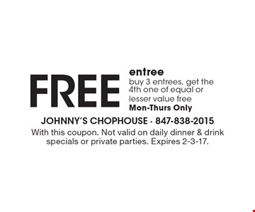 Free entree. Buy 3 entrees, get the 4th one of equal or lesser value free. Mon-Thurs only. With this coupon. Not valid on daily dinner & drink specials or private parties. Expires 2-3-17.