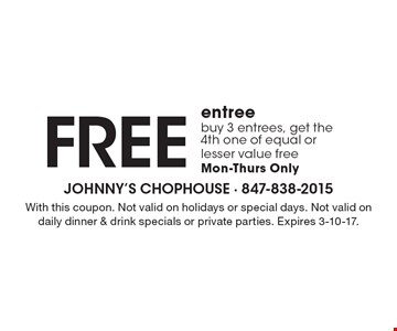 Free entree. Buy 3 entrees, get the 4th one of equal or lesser value free, Mon-Thurs only. With this coupon. Not valid on holidays or special days. Not valid on daily dinner & drink specials or private parties. Expires 3-10-17.
