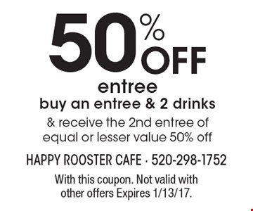 50% Off entree, buy an entree & 2 drinks & receive the 2nd entree of equal or lesser value 50% off. With this coupon. Not valid with other offers. Expires 1/13/17.