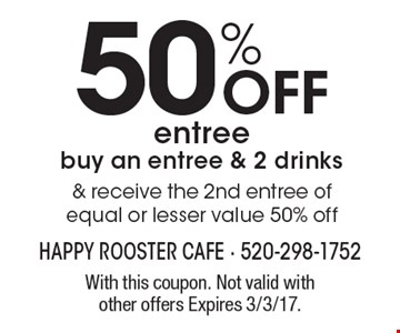 50% Off entree buy an entree & 2 drinks & receive the 2nd entree of equal or lesser value 50% off. With this coupon. Not valid with other offers Expires 3/3/17.