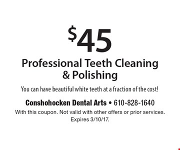 $45 Professional Teeth Cleaning & Polishing. You can have beautiful white teeth at a fraction of the cost!. With this coupon. Not valid with other offers or prior services. Expires 3/10/17.