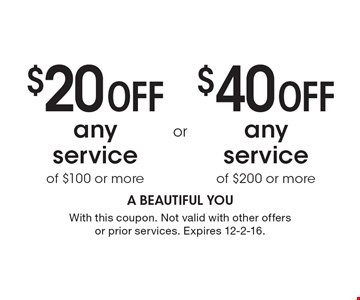 $20 OFF any service of $100 or more OR $40 OFF any service of $200 or more. With this coupon. Not valid with other offers or prior services. Expires 12-2-16.
