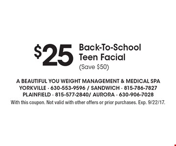 $25 Back-To-School Teen Facial (Save $50). With this coupon. Not valid with other offers or prior purchases. Exp. 9/22/17.