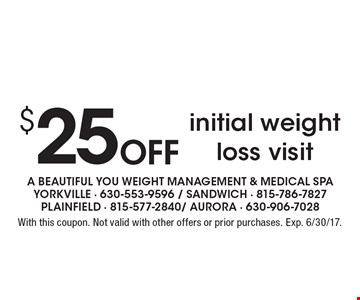 $25 off initial weight loss visit. With this coupon. Not valid with other offers or prior purchases. Exp. 6/30/17.