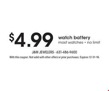 $4.99 watch battery. Most watches - no limit. With this coupon. Not valid with other offers or prior purchases. Expires 12-31-16.