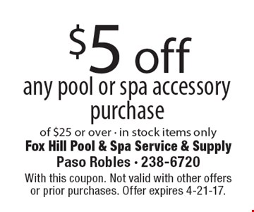 $5 off any pool or spa accessory purchase of $25 or over - in stock items only. With this coupon. Not valid with other offers or prior purchases. Offer expires 4-21-17.