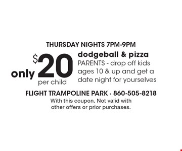 Thursday Nights 7pm-9pm only $20 per child for dodgeball & pizza Parents drop off kids ages 10 & up and get a date night for yourselves. With this coupon. Not valid with other offers or prior purchases.