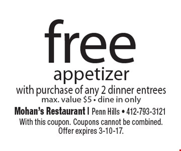 Free appetizer with purchase of any 2 dinner entrees. Max. value $5. Dine in only. With this coupon. Coupons cannot be combined. Offer expires 3-10-17.