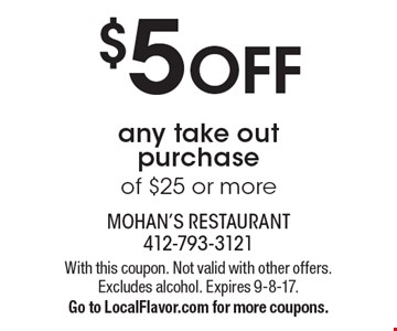 $5 off any take out purchase of $25 or more. With this coupon. Not valid with other offers. Excludes alcohol. Expires 9-8-17. Go to LocalFlavor.com for more coupons.