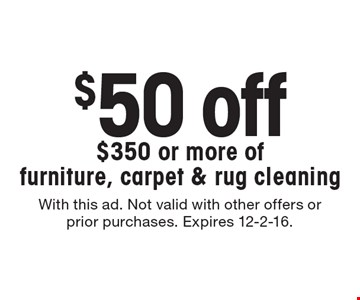 $50 off $350 or more of furniture, carpet & rug cleaning. With this ad. Not valid with other offers or prior purchases. Expires 12-2-16.