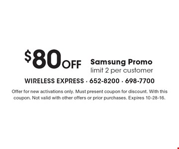 $80 Off Samsung Promo. Limit 2 per customer. Offer for new activations only. Must present coupon for discount. With this coupon. Not valid with other offers or prior purchases. Expires 10-28-16.