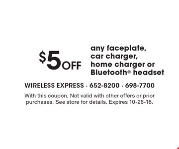 $5 Off any faceplate, car charger, home charger or Bluetooth headset. With this coupon. Not valid with other offers or prior purchases. See store for details. Expires 10-28-16.