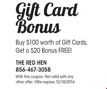 Gift Card Bonus - Buy $100 worth of gift cards, get a $20 bonus FREE! With this coupon. Not valid with any other offer. Offer expires 12/18/2016.