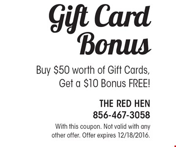Gift Card Bonus - Buy $50 worth of gift cards, get a $10 bonus FREE! With this coupon. Not valid with any other offer. Offer expires 12/18/2016.