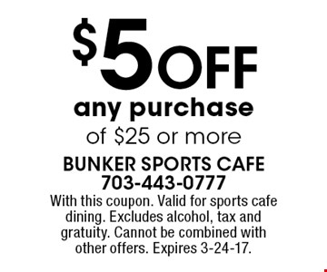 $5 OFF any purchase of $25 or more. With this coupon. Valid for sports cafe dining. Excludes alcohol, tax and gratuity. Cannot be combined with other offers. Expires 3-24-17.