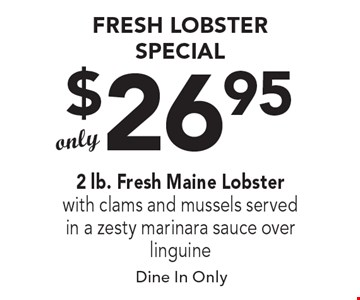 Fresh Lobster special. Only $26.952 lb. Fresh Maine Lobster with clams and mussels served in a zesty marinara sauce over linguine. Dine In Only