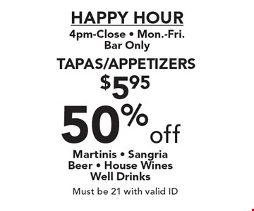 HAPPY HOUR 4pm-Close. Mon.-Fri. Bar Only. 50%off Tapas/Appetizers Martinis - SangriaBeer - House Wines Well Drinks. Must be 21 with valid ID