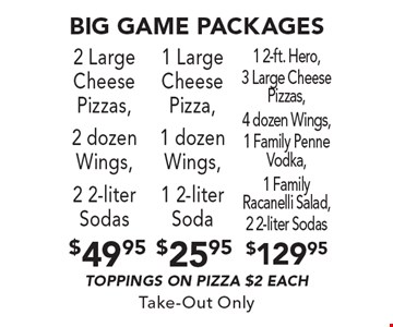 Big game packages 2 Large Cheese Pizzas, 2 dozen Wings, 2 2-liter Sodas Toppings on pizza $2 each. 1 Large Cheese Pizza, 1 dozen Wings, 1 2-liter Soda Toppings on pizza $2 each. 1 2-ft. Hero, 3 Large Cheese Pizzas, 4 dozen Wings, 1 Family Penne Vodka, 1 Family Racanelli Salad, 2 2-liter Sodas Toppings on pizza $2 each. Take-Out Only