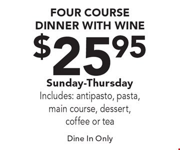 $25.95 FOUR COURSE DINNER WITH WINE Sunday-ThursdayIncludes: antipasto, pasta, main course, dessert, coffee or tea. Dine In Only