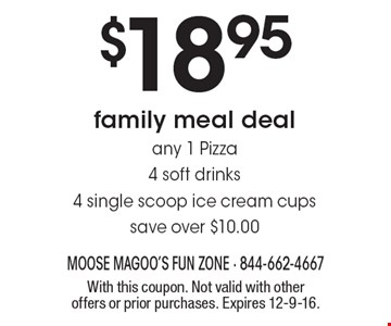 $18.95 family meal deal. Any 1 Pizza, 4 soft drinks, 4 single scoop ice cream cups. Save over $10.00. With this coupon. Not valid with other offers or prior purchases. Expires 12-9-16.