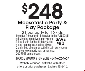 $248 Mosetastic Party & Play Package. 2 hour party for 16 kids. Includes 1 hour and 15 minutes in the FUN ZONE. 45 Minutes in a private party room. 1 free T-shirt for the Birthday Child. 4 one topping fresh baked pizzas. 2 unlimited pitchers of soft drinks in party room. Your very own party host or hostess. 200 FREE game tokens. Save $80. With this coupon. Not valid with other offers or prior purchases. Expires 12-9-16.