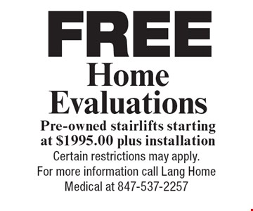 Free Home Evaluations. Pre-owned stairlifts starting at $1995.00 plus installation. Certain restrictions may apply. For more information call Lang Home Medical at 847-537-2257