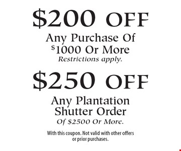 $200 off Any Purchase Of $1000 Or More OR $250 off Any Plantation Shutter Order Of $2500 Or More. Restrictions apply . With this coupon. Not valid with other offers or prior purchases.12-9-16.