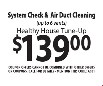 Healthy House Tune-Up $139.00 System Check & Air Duct Cleaning (up to 6 vents). Coupon offers cannot be combined with other offers or coupons. Call For Details. Mention this code: AC01