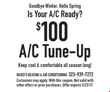 Goodbye Winter, Hello Spring! Is Your A/C Ready? $100 A/C Tune-Up. Keep cool & comfortable all season long!. Exclusions may apply. With this coupon. Not valid with other offers or prior purchases. Offer expires 5/22/17.