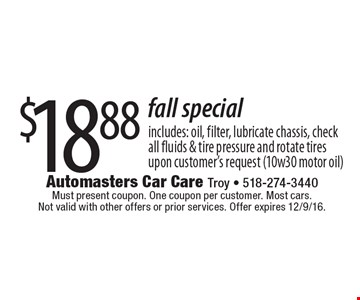 $18.88 fall special includes: oil, filter, lubricate chassis, check all fluids & tire pressure and rotate tires upon customer's request (10w30 motor oil). Must present coupon. One coupon per customer. Most cars. Not valid with other offers or prior services. Offer expires 12/9/16.