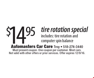$14.95 tire rotation special includes: tire rotation and computer spin balance. Must present coupon. One coupon per customer. Most cars. Not valid with other offers or prior services. Offer expires 12/9/16.