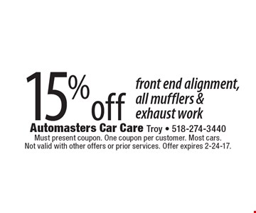 15% off front end alignment, all mufflers & exhaust work. Must present coupon. One coupon per customer. Most cars. Not valid with other offers or prior services. Offer expires 2-24-17.