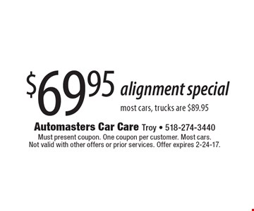 $69.95 alignment special most cars, trucks are $89.95. Must present coupon. One coupon per customer. Most cars. Not valid with other offers or prior services. Offer expires 2-24-17.